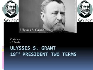 Ulysses S. Grant 18 th  President Two Terms