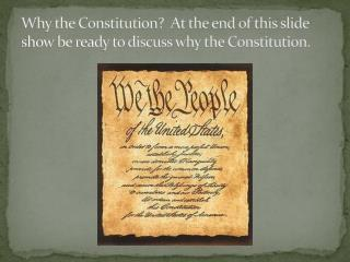 Why the Constitution?  At the end of this slide show be ready to discuss why the Constitution.