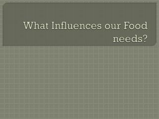 What Influences our Food needs?
