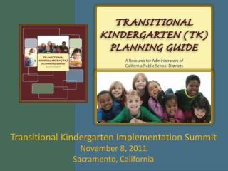 Transitional Kindergarten Implementation Summit November 8, 2011 Sacramento, California