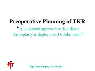 "Preoperative Planning of TKR - "" Ä cookbook approach to TotalKnee Arthoplasty is deplorable..Dr John Insall"""