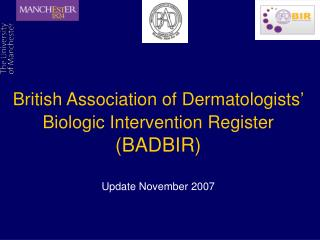 British Association of Dermatologists'  Biologic Intervention Register  (BADBIR) Update November 2007
