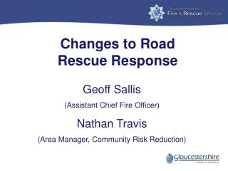 Changes to Road          Rescue  Response Geoff Sallis (Assistant Chief Fire Officer)