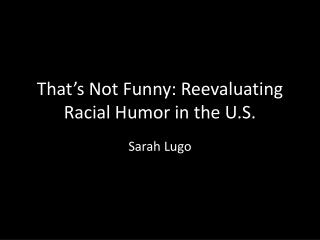 That ' s Not Funny: Reevaluating Racial Humor in the U.S.