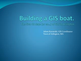 Building a GIS boat. The first 40 days (or so…) of GIS in Arlington
