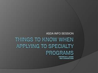 THINGS TO KNOW WHEN APPLYING TO SPECIALTY PROGRAMS Prepared  by: A. Quimby ASDa  licensure chair