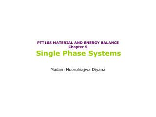 PTT108 MATERIAL AND ENERGY BALANCE Chapter  5 Single Phase Systems