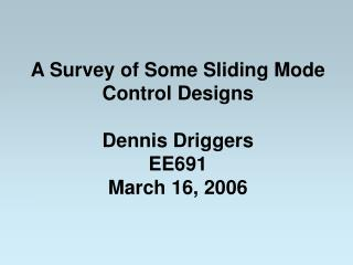 A Survey of Some Sliding Mode Control Designs Dennis Driggers EE691 March 16, 2006