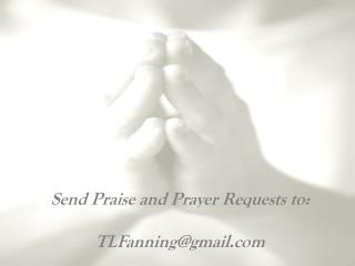 Send Praise and Prayer Requests to: 	    TLFanning@gmail