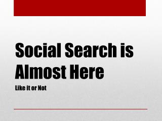 Social Search is Almost Here