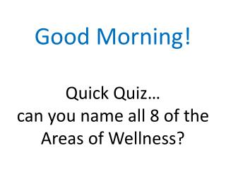 Good Morning! Quick Quiz… can you name all 8 of the  Areas of Wellness?