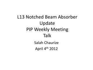 L13 Notched Beam Absorber Update PIP Weekly Meeting Talk