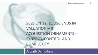 Session 12: Loose Ends in Valuation – II Acquisition Ornaments – Synergy, Control and Complexity