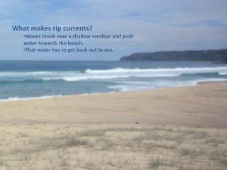 What makes rip currents? Waves break over a shallow sandbar and push water towards the beach.