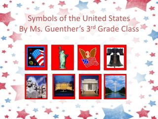Symbols of the United States By  Ms. Guenther 's  3 rd  Grade Class