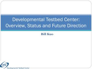 Developmental  Testbed  Center :  Overview, Status and Future Direction