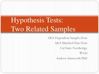 AKA Dependent Samples Tests AKA Matched-Pairs Tests Cal State Northridge  320