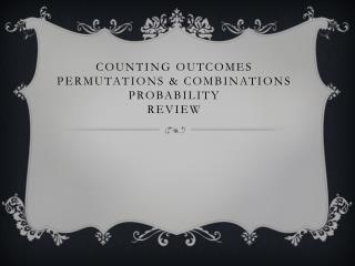 Counting Outcomes Permutations & Combinations Probability Review