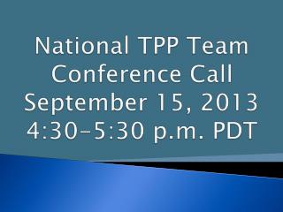 National TPP Team  Conference Call September 15, 2013 4:30-5:30 p.m. PDT