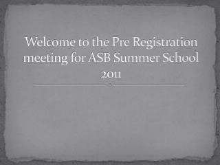 Welcome to the Pre Registration meeting for ASB Summer School 2011