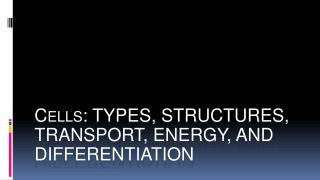 Cells: TYPES, STRUCTURES, TRANSPORT, ENERGY, AND DIFFERENTIATION