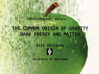 THE COMMON ORIGIN OF GRAVITY DARK ENERGY AND MATTER Erik Verlinde University of Amsterdam