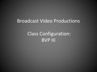 Broadcast Video  Productions  Class  Configuration: BVP III