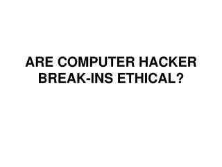 ARE COMPUTER HACKER BREAK-INS ETHICAL?