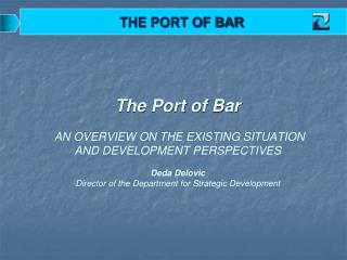 The Port of Bar     AN OVERVIEW ON THE EXISTING SITUATION AND DEVELOPMENT PERSPECTIVES  Deda Delovic Director of the Dep