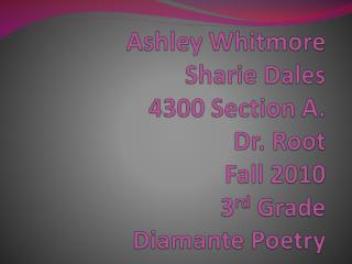 Ashley Whitmore Sharie  Dales 4300 Section A.  Dr. Root Fall 2010 3 rd  Grade Diamante Poetry