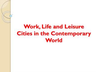 Work, Life and Leisure Cities in the Contemporary World