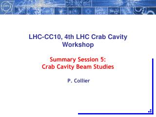 LHC-CC10, 4th LHC Crab Cavity Workshop Summary Session 5: Crab Cavity Beam Studies  P. Collier