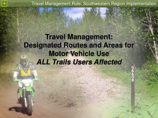 Travel Management: Designated Routes and Areas for Motor Vehicle Use ALL Trails Users Affected