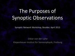 The Purposes of  Synoptic  Observations Synoptic Network Workshop, Boulder, April 2013