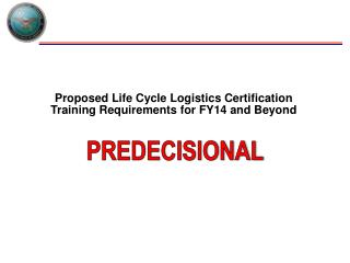 Proposed  Life Cycle Logistics Certification Training Requirements  for  FY14 and Beyond