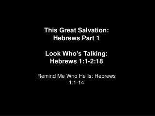 This Great Salvation: Hebrews Part 1 Look Who's Talking: Hebrews 1:1-2:18