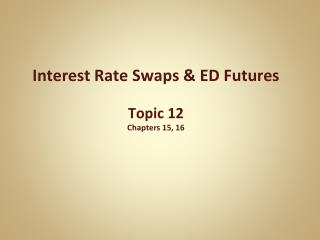 Interest Rate Swaps & ED Futures Topic  12 Chapters 15, 16