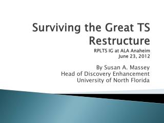 Surviving the Great TS Restructure RPLTS IG at ALA Anaheim June 23, 2012