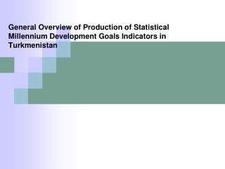 General Overview of Production of Statistical Millennium Development Goals Indicators in Turkmenistan