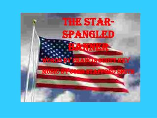 The Star-Spangled Banner Words by Francis Scott Key Music by John Stafford Smith