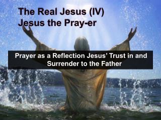 The Real Jesus (IV) Jesus the Pray- er