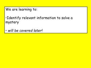 We are learning to: Identify relevant information to solve a mystery will be covered later!