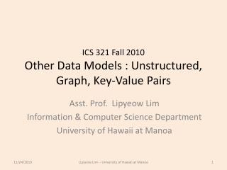 ICS 321 Fall 2010 Other Data Models : Unstructured, Graph, Key-Value  P airs