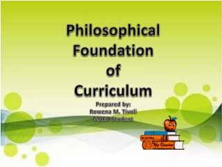 Philosophical Foundation of Curriculum Prepared by: Rowena M. Tivoli MAED Student