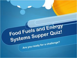 Food Fuels and Energy Systems Supper Quiz!