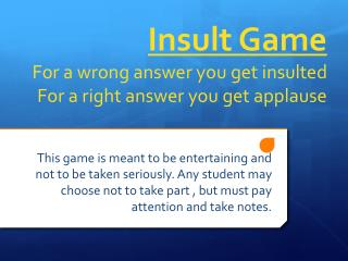 Insult Game For a wrong answer you get insulted For a right answer you get applause