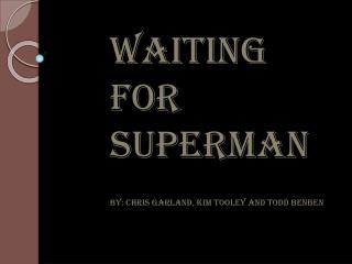 WAITING FOR SUPERMAN By: Chris Garland, Kim  Tooley  and Todd  Benben