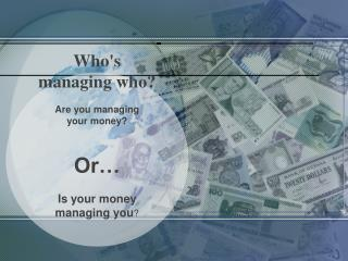 Who's  managing who? Are  you managing  your  money? Or…  Is  your money  managing you ?