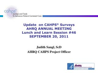 Update  on CAHPS ®  Surveys  AHRQ ANNUAL MEETING Lunch and Learn Session #46 SEPTEMBER 20, 2011