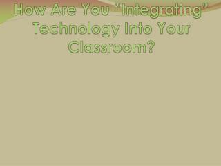 "How Are You ""Integrating"" Technology Into Your Classroom?"